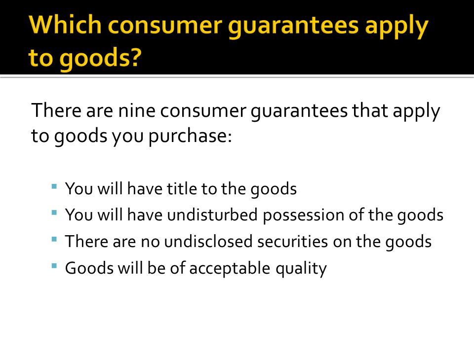 There are nine consumer guarantees that apply to goods you purchase:  You will have title to the goods  You will have undisturbed possession of the