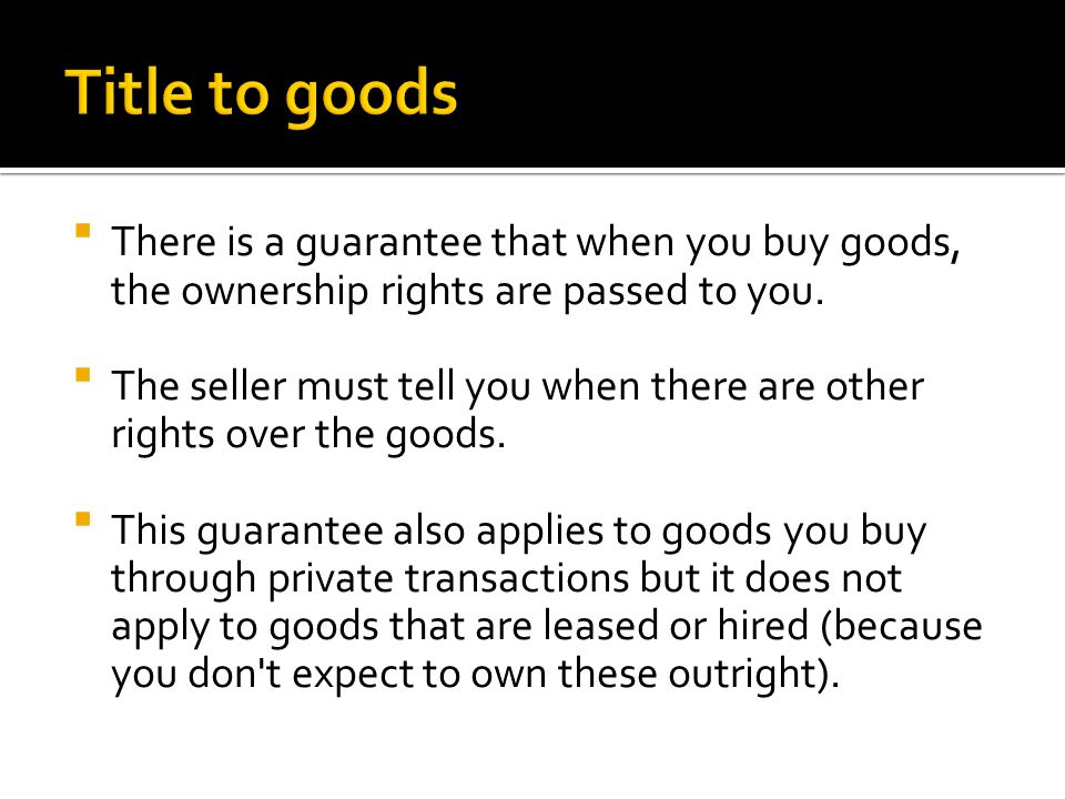  There is a guarantee that when you buy goods, the ownership rights are passed to you.  The seller must tell you when there are other rights over th