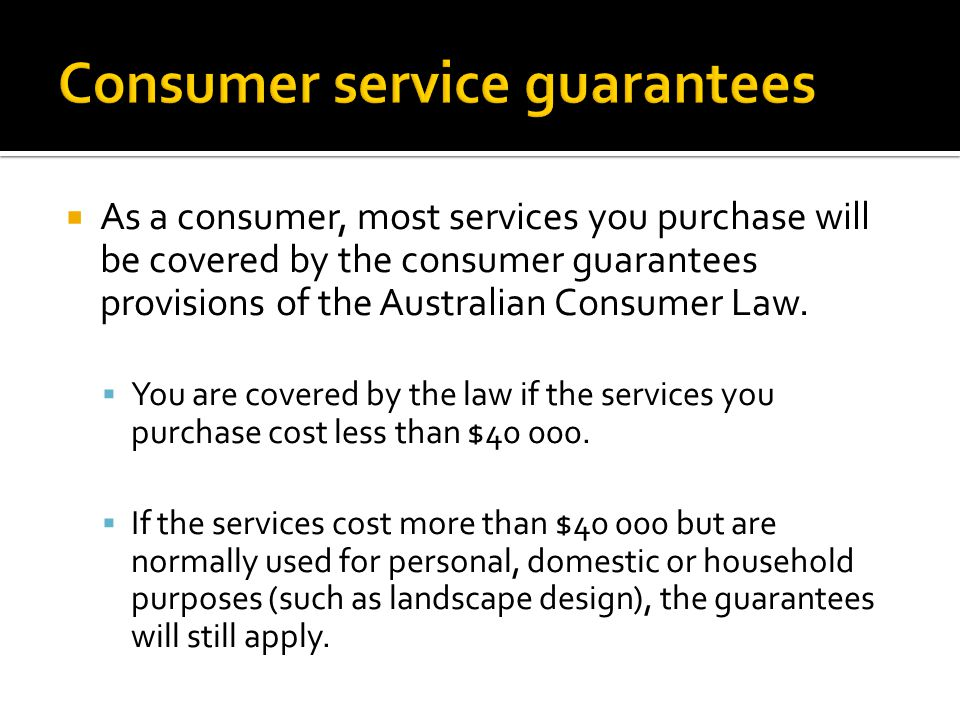  As a consumer, most services you purchase will be covered by the consumer guarantees provisions of the Australian Consumer Law.  You are covered by