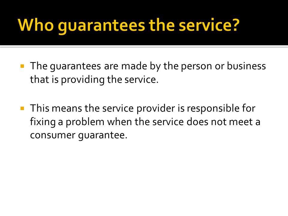  The guarantees are made by the person or business that is providing the service.  This means the service provider is responsible for fixing a probl