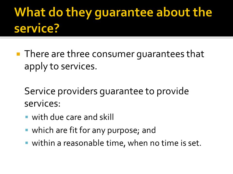  There are three consumer guarantees that apply to services. Service providers guarantee to provide services:  with due care and skill  which are f
