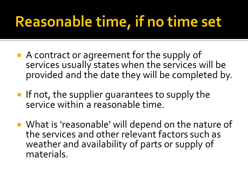  A contract or agreement for the supply of services usually states when the services will be provided and the date they will be completed by.  If no