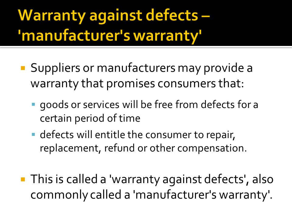  Suppliers or manufacturers may provide a warranty that promises consumers that:  goods or services will be free from defects for a certain period o
