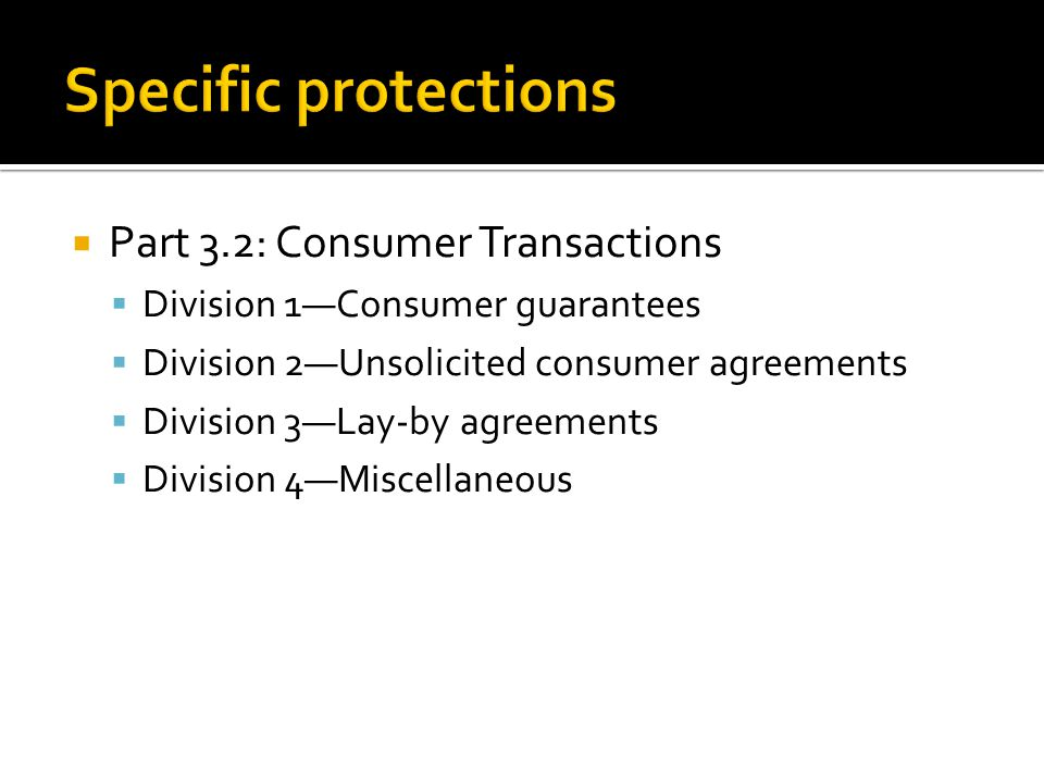  Part 3.2: Consumer Transactions  Division 1—Consumer guarantees  Division 2—Unsolicited consumer agreements  Division 3—Lay-by agreements  Divis