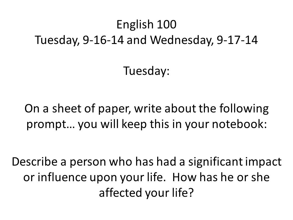 English 100 Tuesday, 9-16-14 and Wednesday, 9-17-14 Tuesday: On a sheet of paper, write about the following prompt… you will keep this in your notebook: Describe a person who has had a significant impact or influence upon your life.
