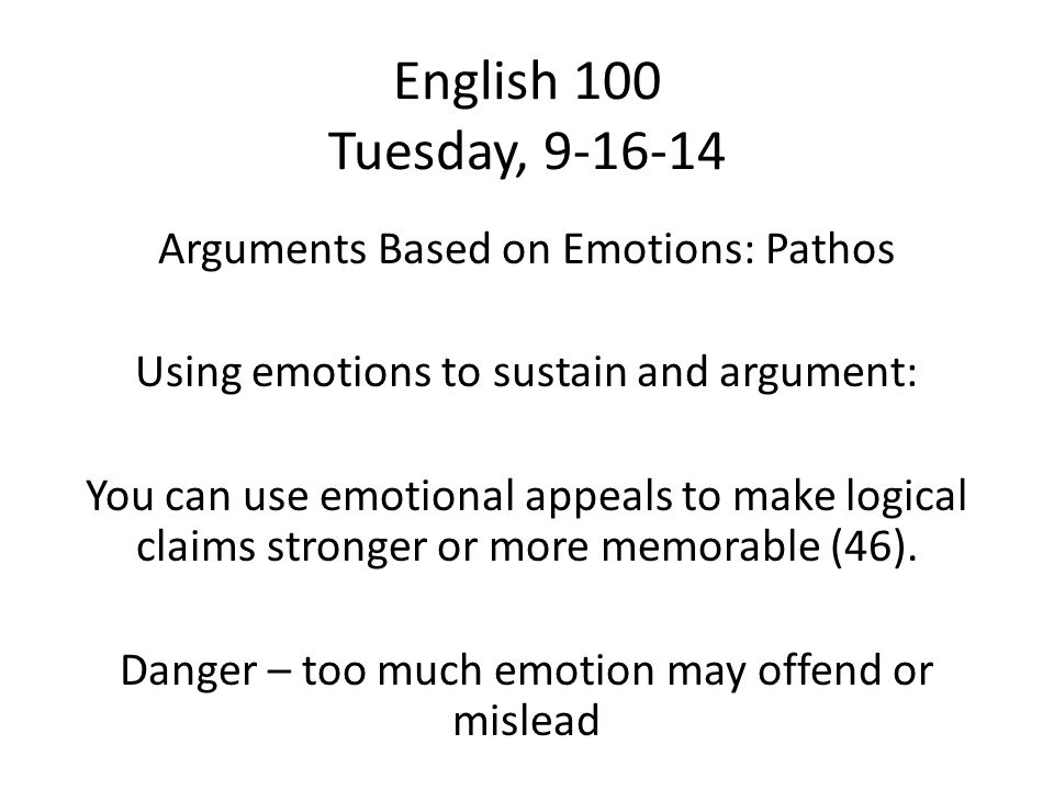English 100 Tuesday, 9-16-14 Arguments Based on Emotions: Pathos Using emotions to sustain and argument: You can use emotional appeals to make logical claims stronger or more memorable (46).