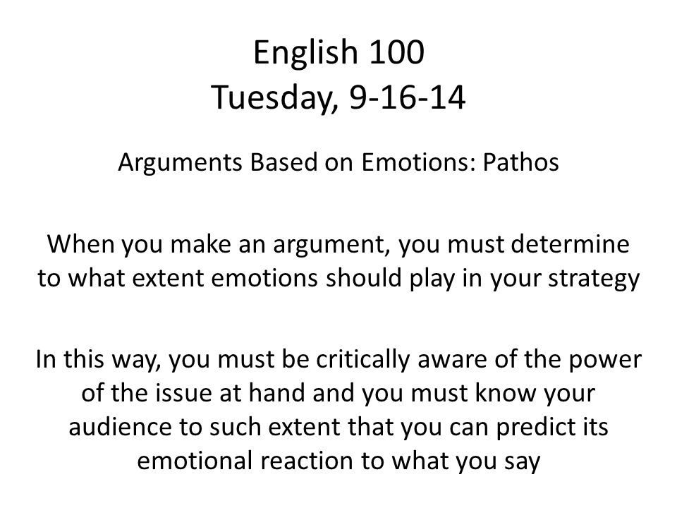 English 100 Tuesday, 9-16-14 Arguments Based on Emotions: Pathos When you make an argument, you must determine to what extent emotions should play in your strategy In this way, you must be critically aware of the power of the issue at hand and you must know your audience to such extent that you can predict its emotional reaction to what you say