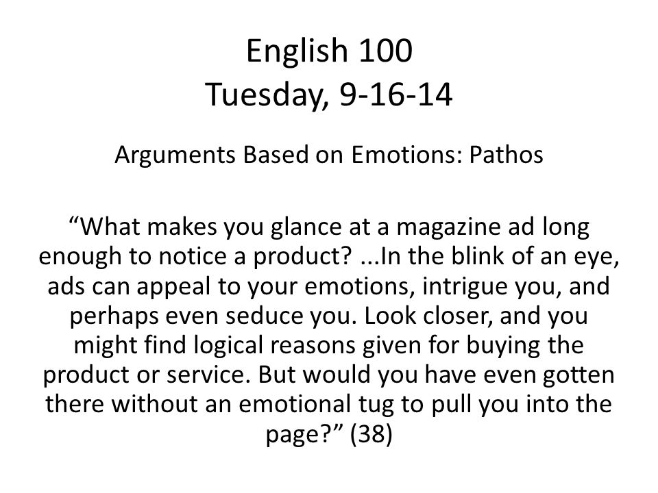 English 100 Tuesday, 9-16-14 Arguments Based on Emotions: Pathos What makes you glance at a magazine ad long enough to notice a product ...In the blink of an eye, ads can appeal to your emotions, intrigue you, and perhaps even seduce you.