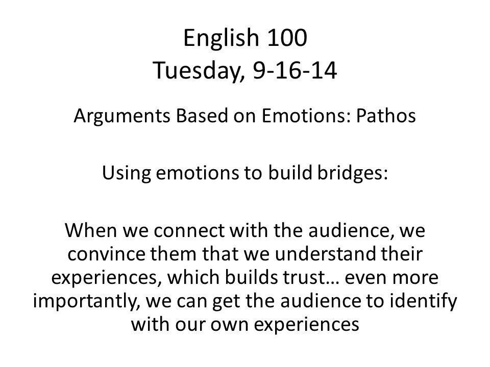 English 100 Tuesday, 9-16-14 Arguments Based on Emotions: Pathos Using emotions to build bridges: When we connect with the audience, we convince them that we understand their experiences, which builds trust… even more importantly, we can get the audience to identify with our own experiences