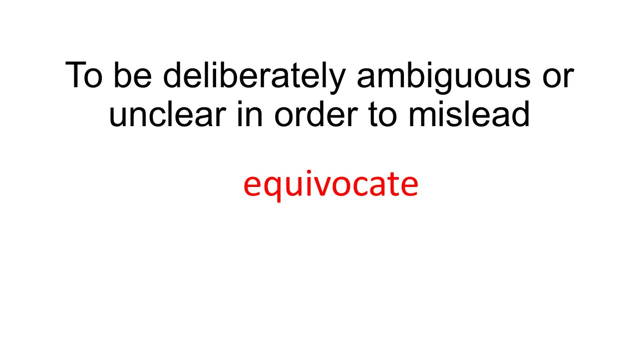 To be deliberately ambiguous or unclear in order to mislead equivocate