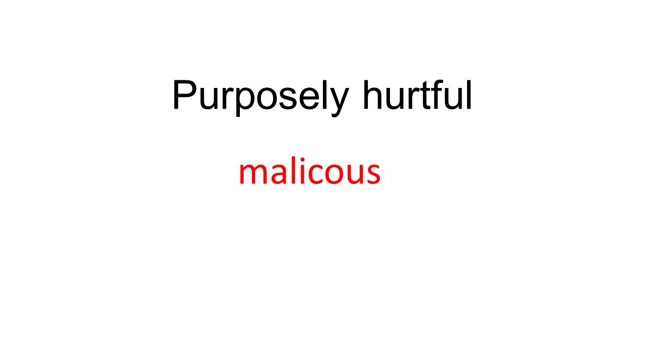Purposely hurtful malicous