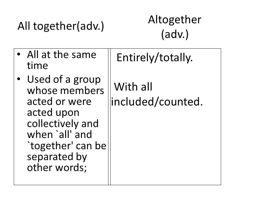 All together(adv.) All at the same time Used of a group whose members acted or were acted upon collectively and when `all and `together can be separated by other words; Entirely/totally.