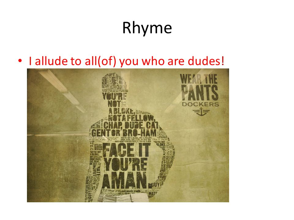 Rhyme I allude to all(of) you who are dudes!
