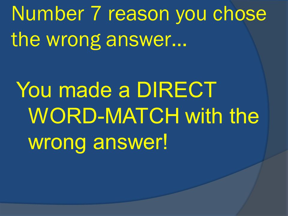 Number 7 reason you chose the wrong answer… You made a DIRECT WORD-MATCH with the wrong answer!