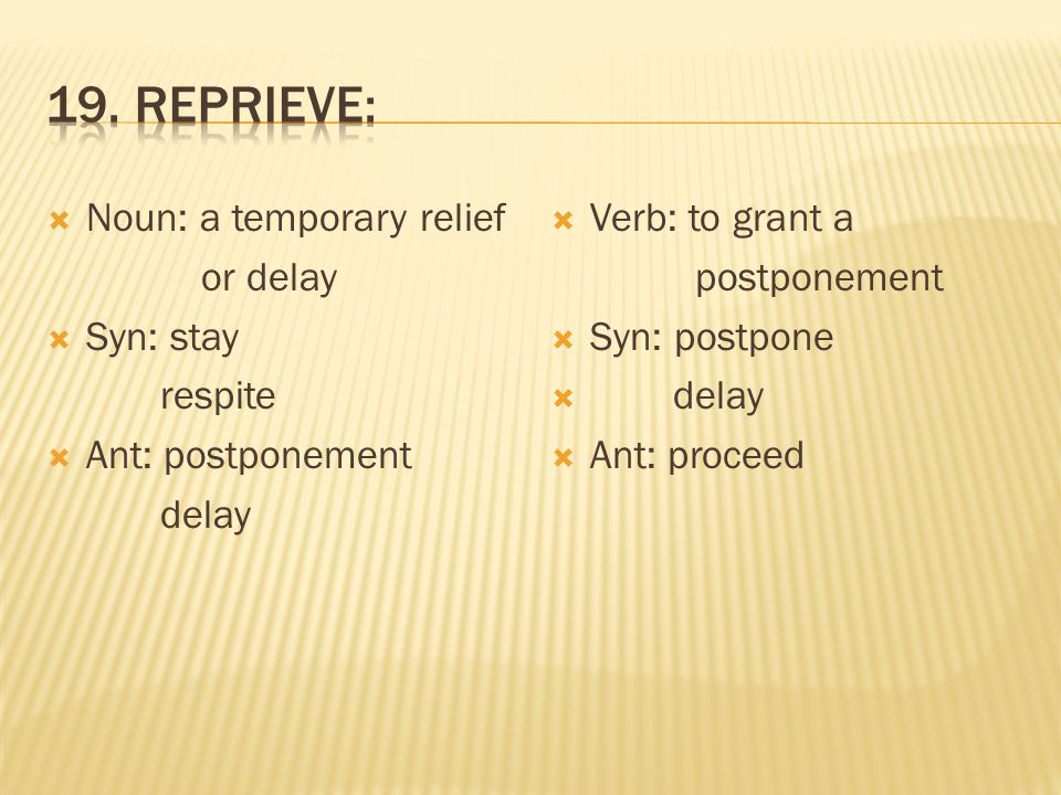  Noun: a temporary relief or delay  Syn: stay respite  Ant: postponement delay  Verb: to grant a postponement  Syn: postpone  delay  Ant: proceed