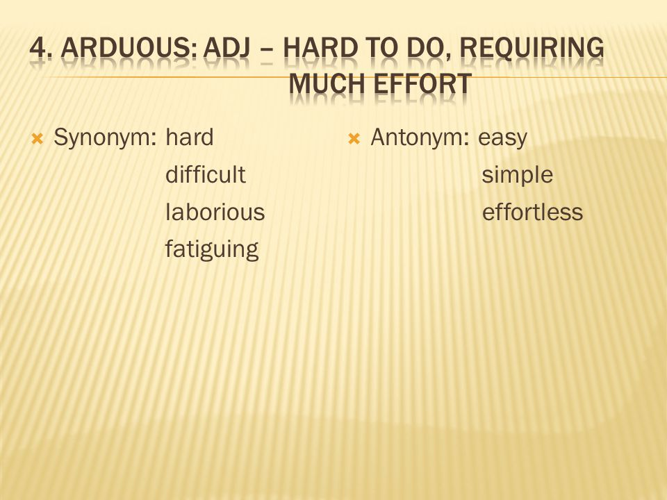  Synonym: hard difficult laborious fatiguing  Antonym: easy simple effortless