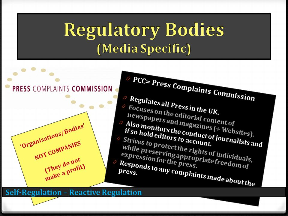 Self-Regulation – Reactive Regulation 'Organisations/Bodies' NOT COMPANIES (They do not make a profit) 0 PCC= Press Complaints Commission 0 Regulates