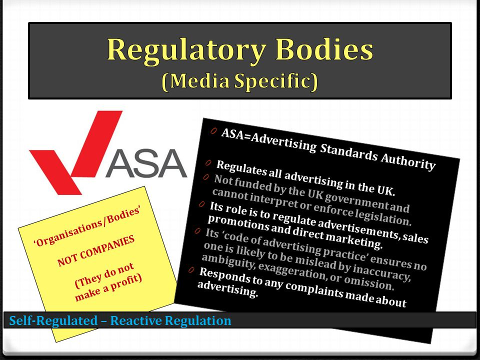 Self-Regulated – Reactive Regulation 'Organisations/Bodies' NOT COMPANIES (They do not make a profit) 0 ASA=Advertising Standards Authority 0 Regulate