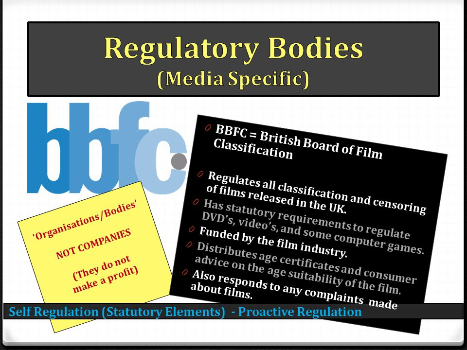 Self Regulation (Statutory Elements) - Proactive Regulation 'Organisations/Bodies' NOT COMPANIES (They do not make a profit) 0 BBFC = British Board of