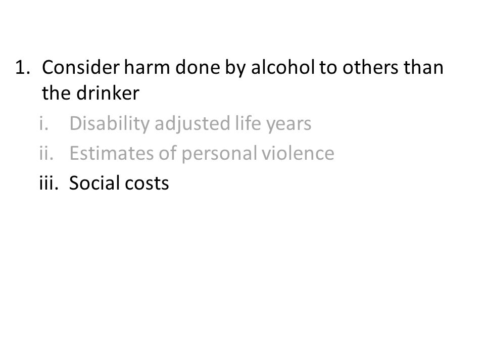 1.Consider harm done by alcohol to others than the drinker i.Disability adjusted life years ii.Estimates of personal violence iii.Social costs