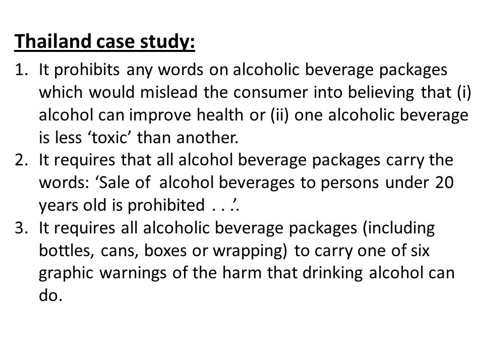 Thailand case study: 1.It prohibits any words on alcoholic beverage packages which would mislead the consumer into believing that (i) alcohol can improve health or (ii) one alcoholic beverage is less 'toxic' than another.