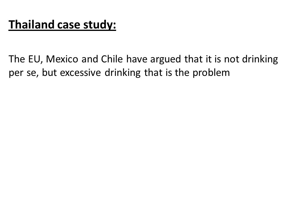 Thailand case study: The EU, Mexico and Chile have argued that it is not drinking per se, but excessive drinking that is the problem