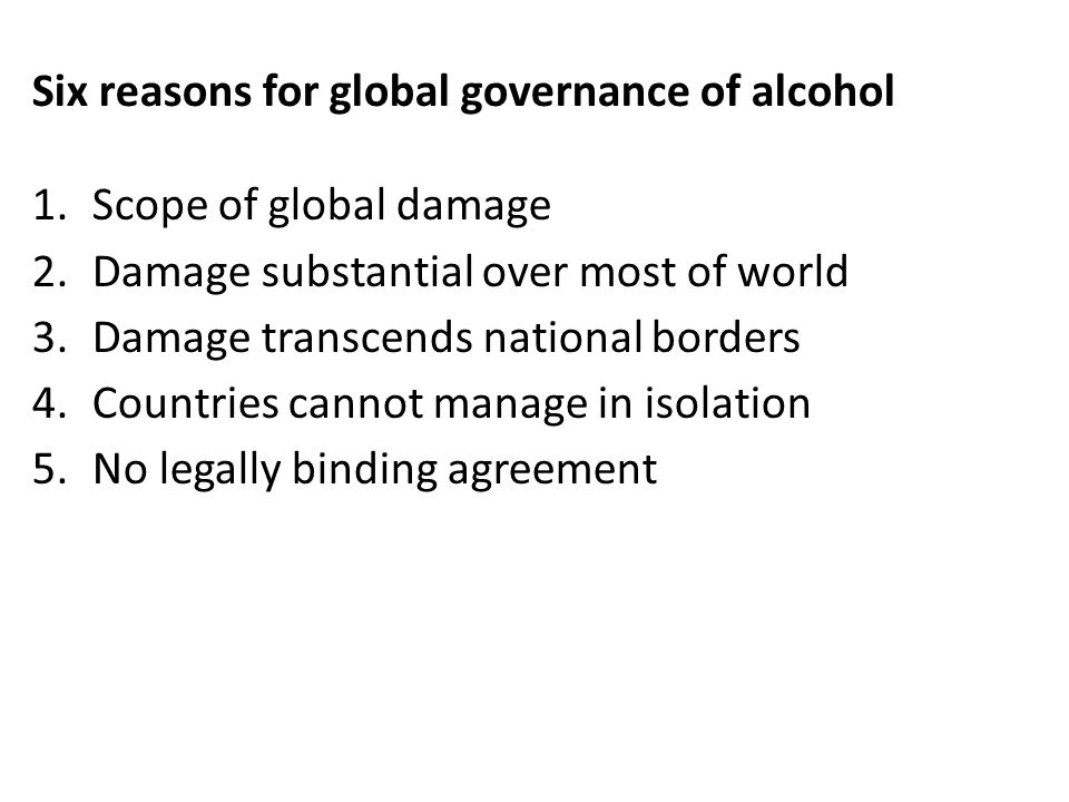Six reasons for global governance of alcohol 1.Scope of global damage 2.Damage substantial over most of world 3.Damage transcends national borders 4.Countries cannot manage in isolation 5.No legally binding agreement 6.Ready for movement