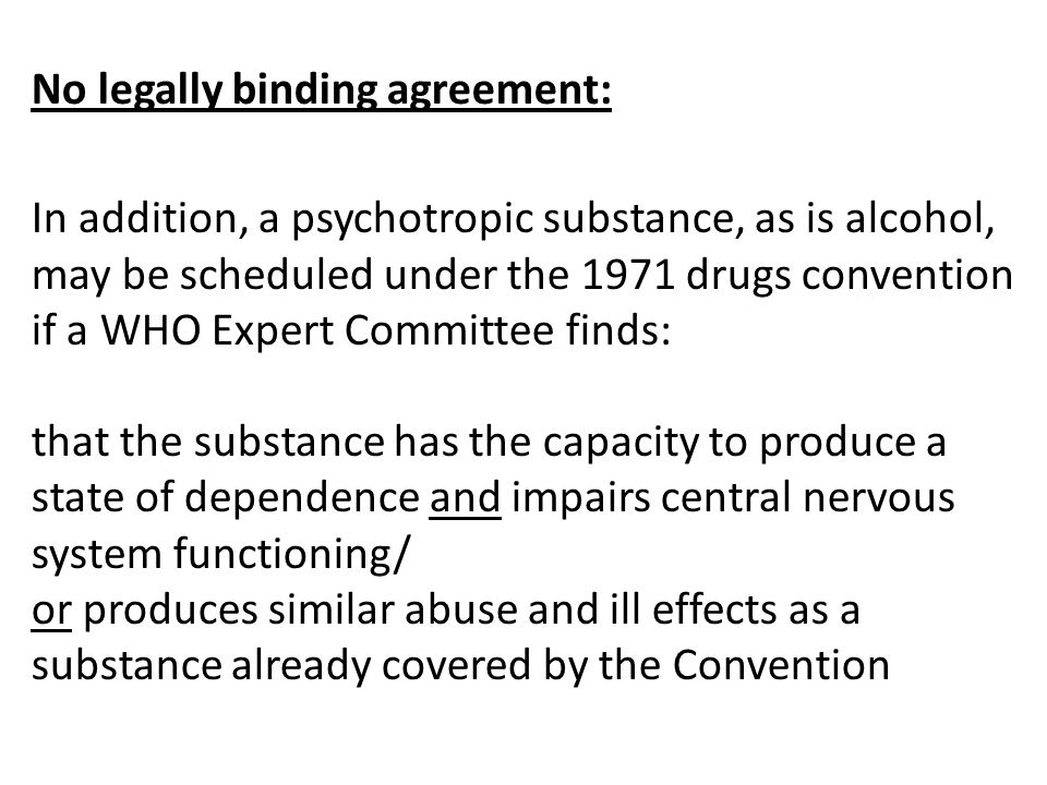 No legally binding agreement: In addition, a psychotropic substance, as is alcohol, may be scheduled under the 1971 drugs convention if a WHO Expert Committee finds: that the substance has the capacity to produce a state of dependence and impairs central nervous system functioning/ or produces similar abuse and ill effects as a substance already covered by the Convention