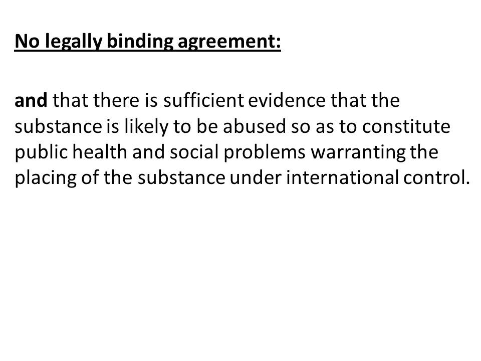No legally binding agreement: and that there is sufficient evidence that the substance is likely to be abused so as to constitute public health and social problems warranting the placing of the substance under international control.