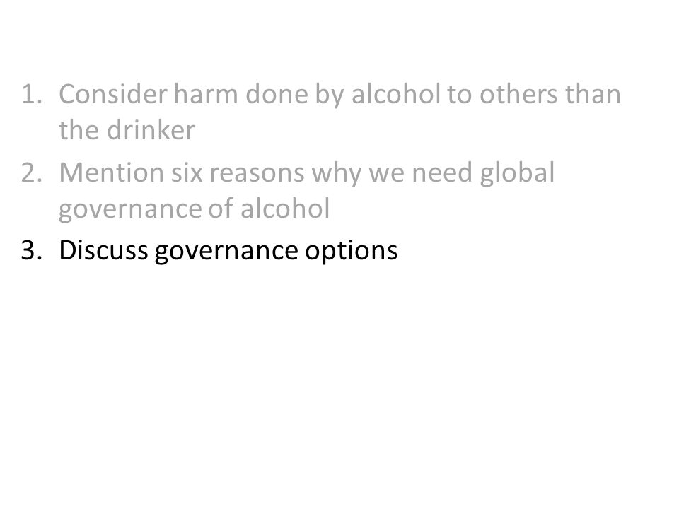 1.Consider harm done by alcohol to others than the drinker 2.Mention six reasons why we need global governance of alcohol 3.Discuss governance options