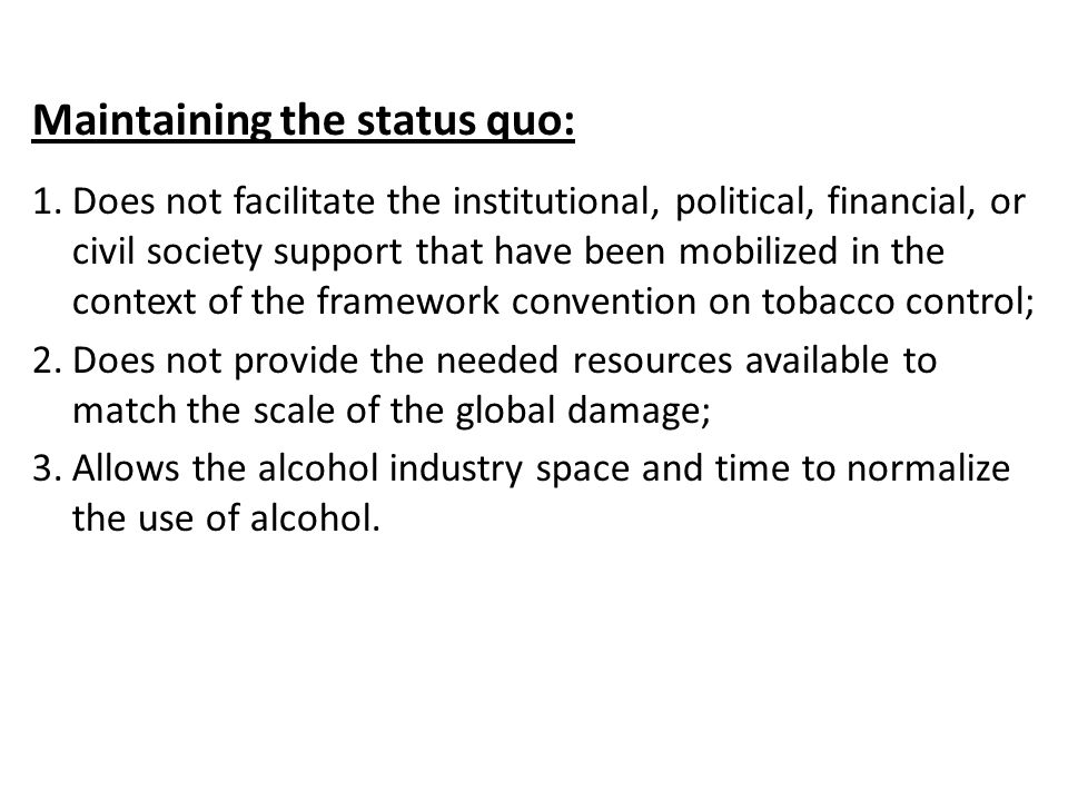 Maintaining the status quo: 1.Does not facilitate the institutional, political, financial, or civil society support that have been mobilized in the context of the framework convention on tobacco control; 2.Does not provide the needed resources available to match the scale of the global damage; 3.Allows the alcohol industry space and time to normalize the use of alcohol.