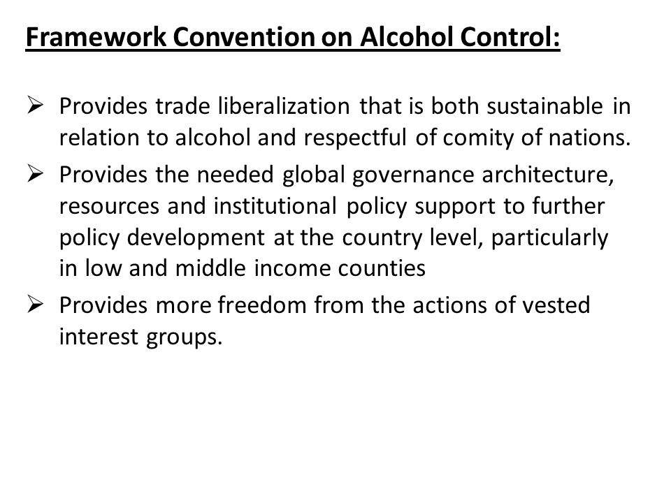 Framework Convention on Alcohol Control:  Provides trade liberalization that is both sustainable in relation to alcohol and respectful of comity of nations.