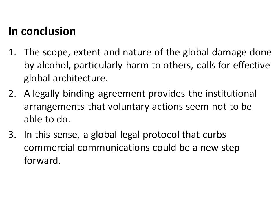 In conclusion 1.The scope, extent and nature of the global damage done by alcohol, particularly harm to others, calls for effective global architecture.