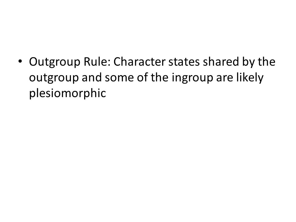 Outgroup Rule: Character states shared by the outgroup and some of the ingroup are likely plesiomorphic