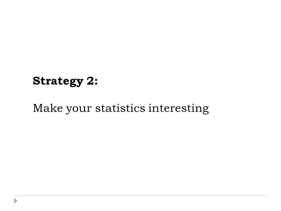 Strategy 2: Make your statistics interesting
