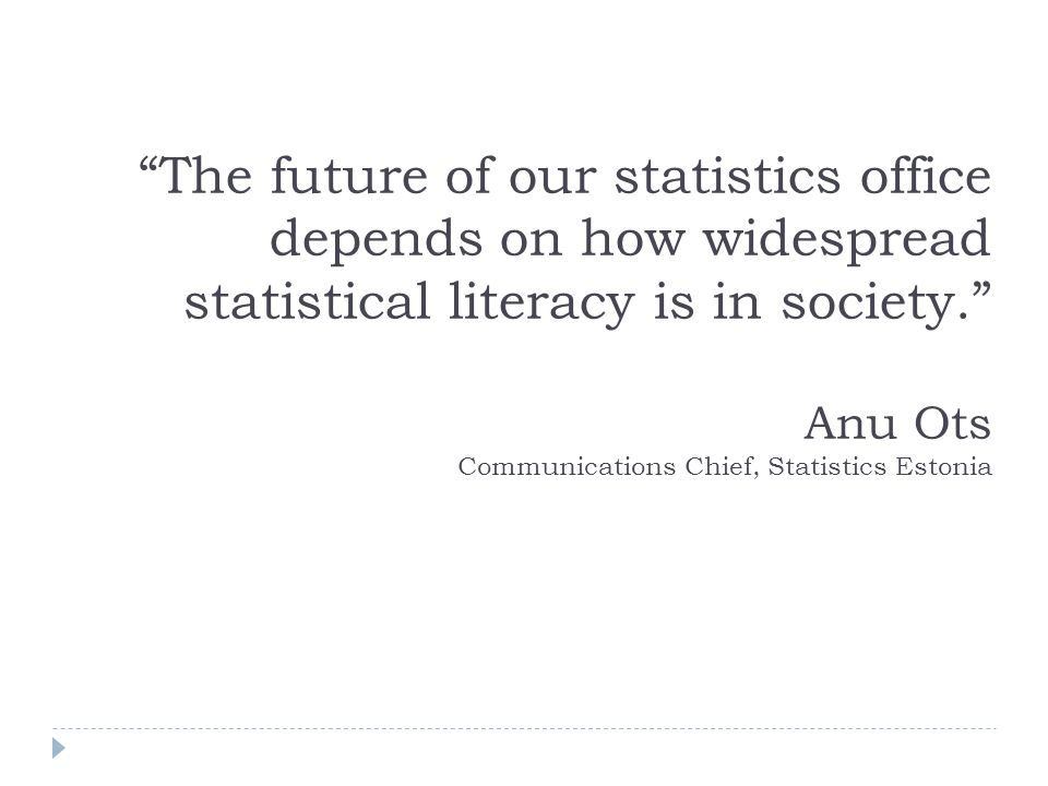 The future of our statistics office depends on how widespread statistical literacy is in society. Anu Ots Communications Chief, Statistics Estonia