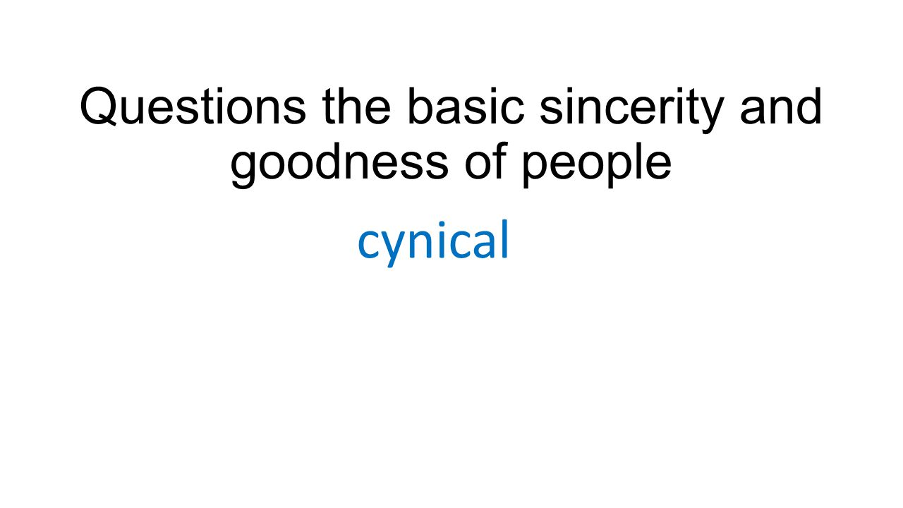 Questions the basic sincerity and goodness of people cynical