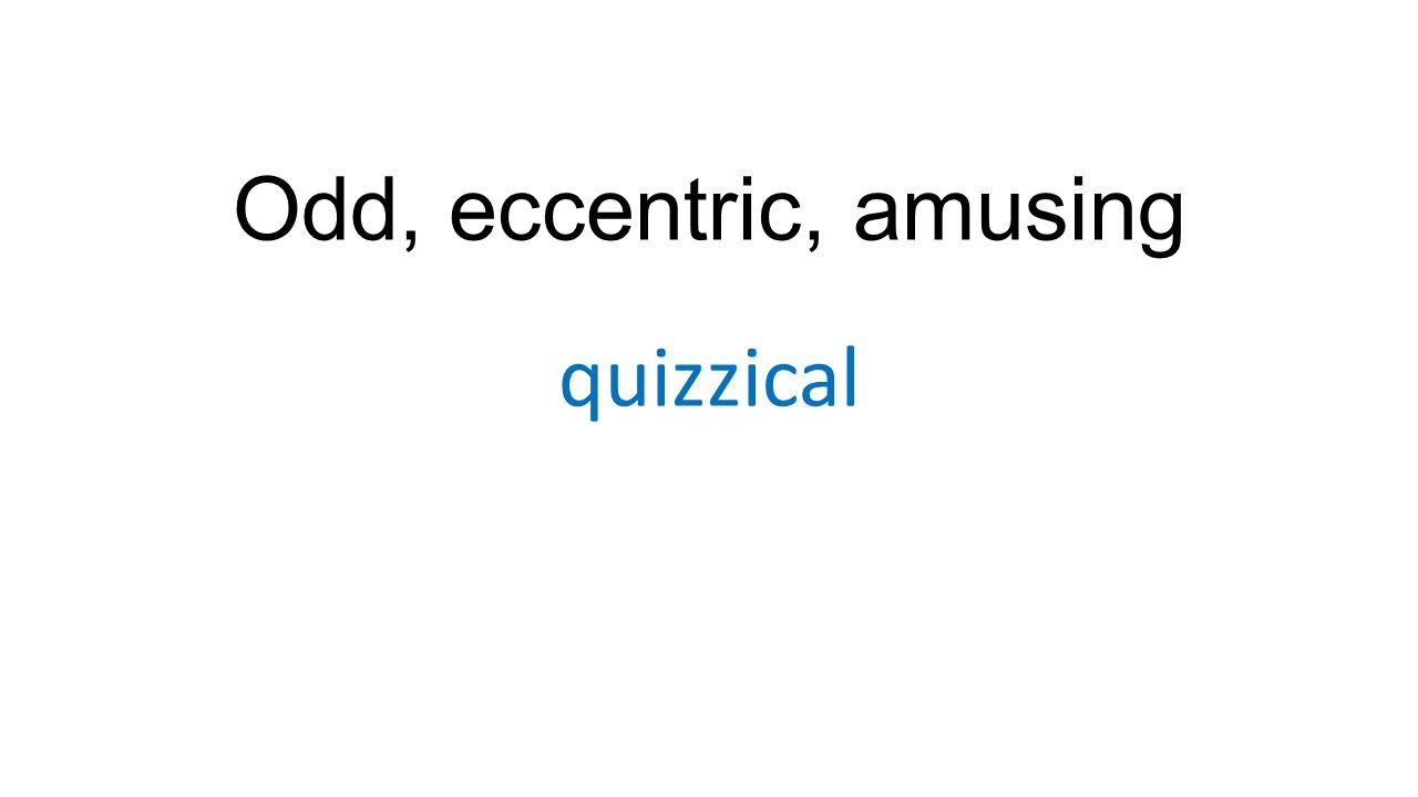 Odd, eccentric, amusing quizzical