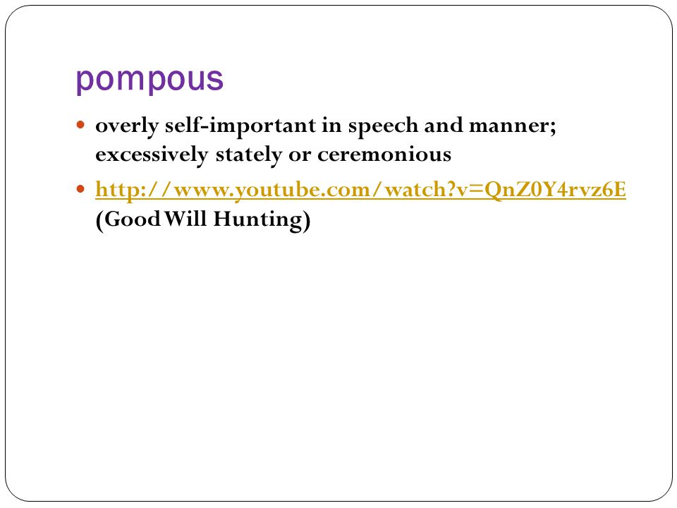 pompous overly self-important in speech and manner; excessively stately or ceremonious http://www.youtube.com/watch?v=QnZ0Y4rvz6E (Good Will Hunting) http://www.youtube.com/watch?v=QnZ0Y4rvz6E