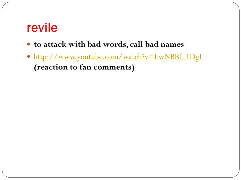 revile to attack with bad words, call bad names http://www.youtube.com/watch?v=LwNBBf_1DgI (reaction to fan comments) http://www.youtube.com/watch?v=LwNBBf_1DgI