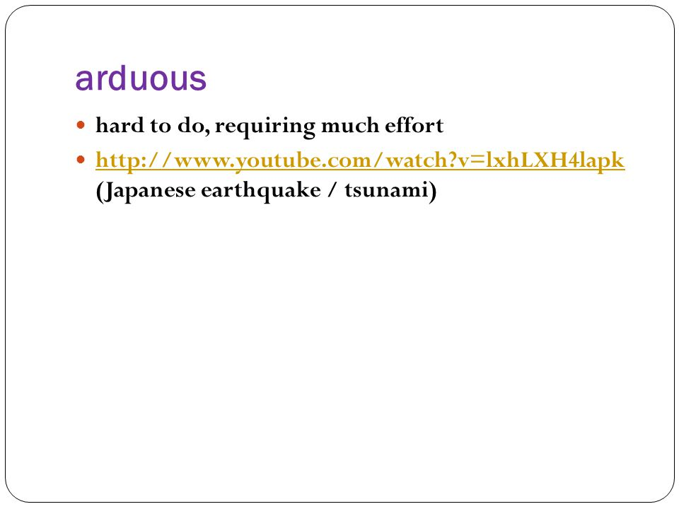 arduous hard to do, requiring much effort http://www.youtube.com/watch v=lxhLXH4lapk (Japanese earthquake / tsunami) http://www.youtube.com/watch v=lxhLXH4lapk