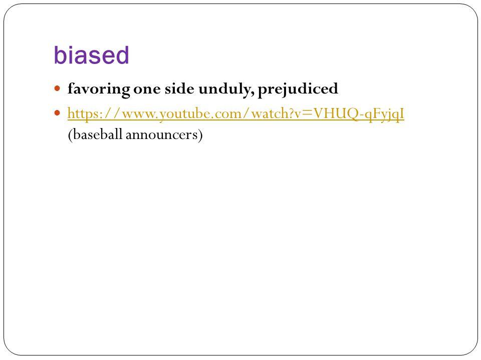 biased favoring one side unduly, prejudiced https://www.youtube.com/watch?v=VHUQ-qFyjqI (baseball announcers) https://www.youtube.com/watch?v=VHUQ-qFyjqI