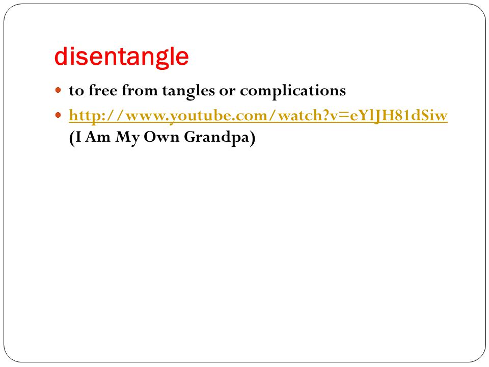 disentangle to free from tangles or complications http://www.youtube.com/watch v=eYlJH81dSiw (I Am My Own Grandpa) http://www.youtube.com/watch v=eYlJH81dSiw