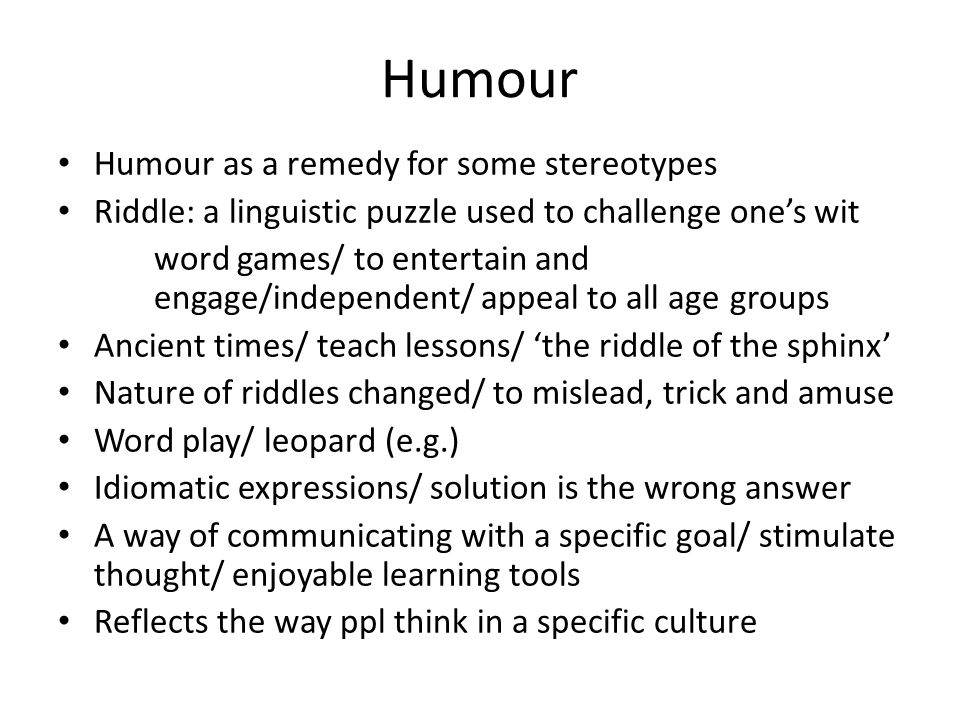 Humour Humour as a remedy for some stereotypes Riddle: a linguistic puzzle used to challenge one's wit word games/ to entertain and engage/independent/ appeal to all age groups Ancient times/ teach lessons/ 'the riddle of the sphinx' Nature of riddles changed/ to mislead, trick and amuse Word play/ leopard (e.g.) Idiomatic expressions/ solution is the wrong answer A way of communicating with a specific goal/ stimulate thought/ enjoyable learning tools Reflects the way ppl think in a specific culture