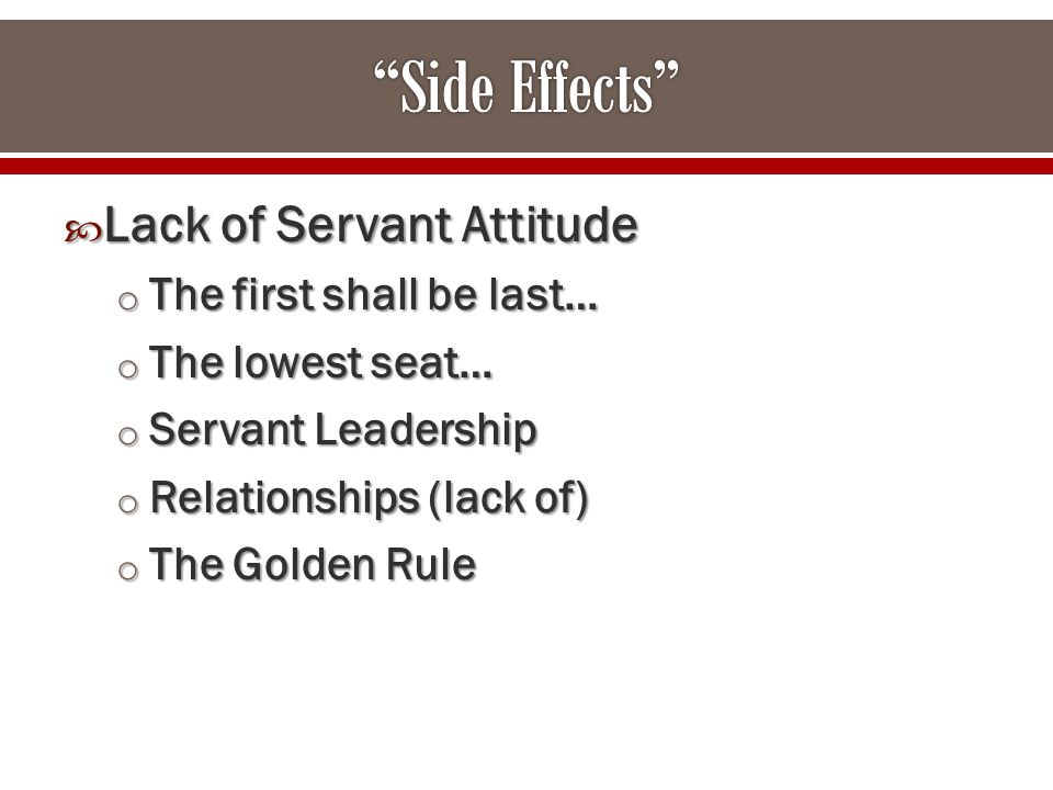  Lack of Servant Attitude o The first shall be last… o The lowest seat… o Servant Leadership o Relationships (lack of) o The Golden Rule