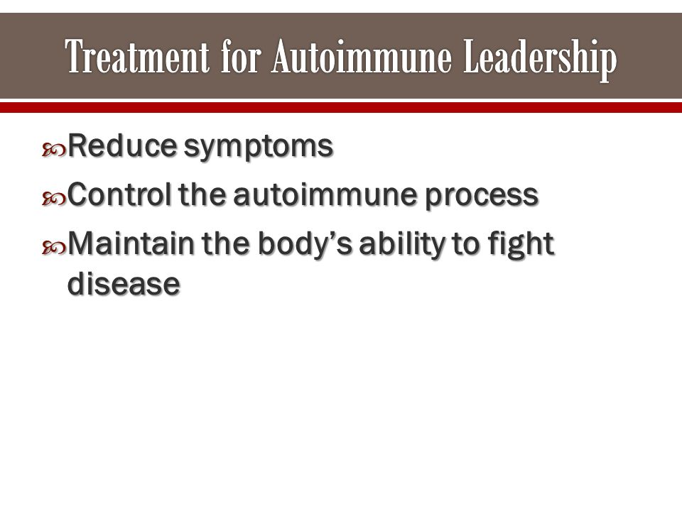  Reduce symptoms  Control the autoimmune process  Maintain the body's ability to fight disease