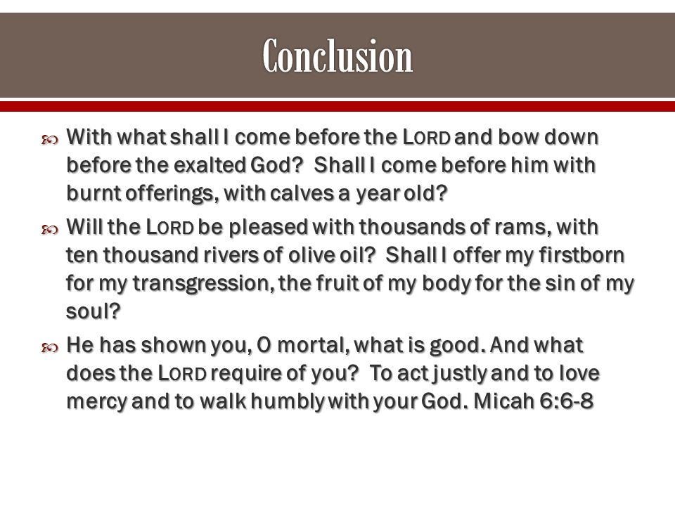  With what shall I come before the L ORD and bow down before the exalted God.