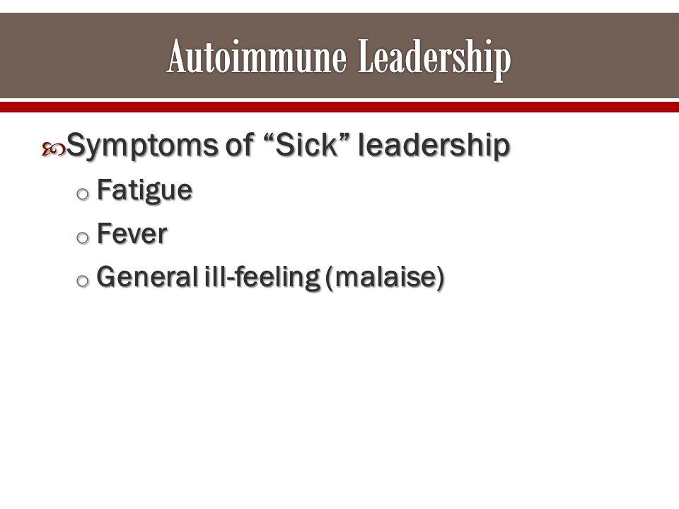  Symptoms of Sick leadership o Fatigue o Fever o General ill-feeling (malaise)