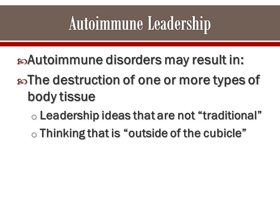  Autoimmune disorders may result in:  The destruction of one or more types of body tissue o Leadership ideas that are not traditional o Thinking that is outside of the cubicle