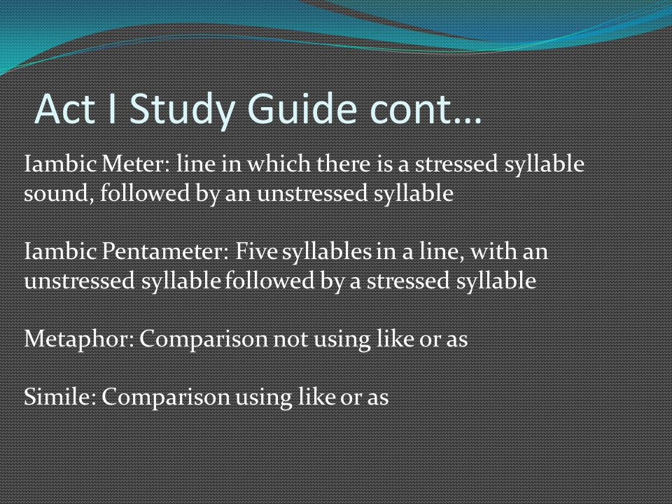 Act I Study Guide cont… Iambic Meter: line in which there is a stressed syllable sound, followed by an unstressed syllable Iambic Pentameter: Five syllables in a line, with an unstressed syllable followed by a stressed syllable Metaphor: Comparison not using like or as Simile: Comparison using like or as